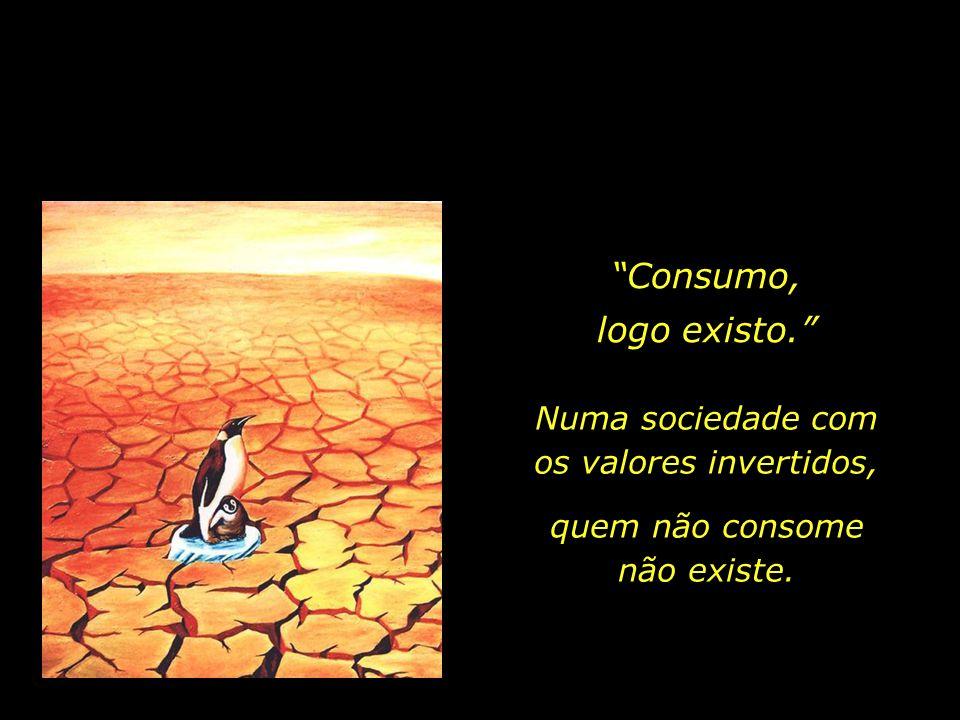 Consumo, logo existo. Numa sociedade com os valores invertidos,