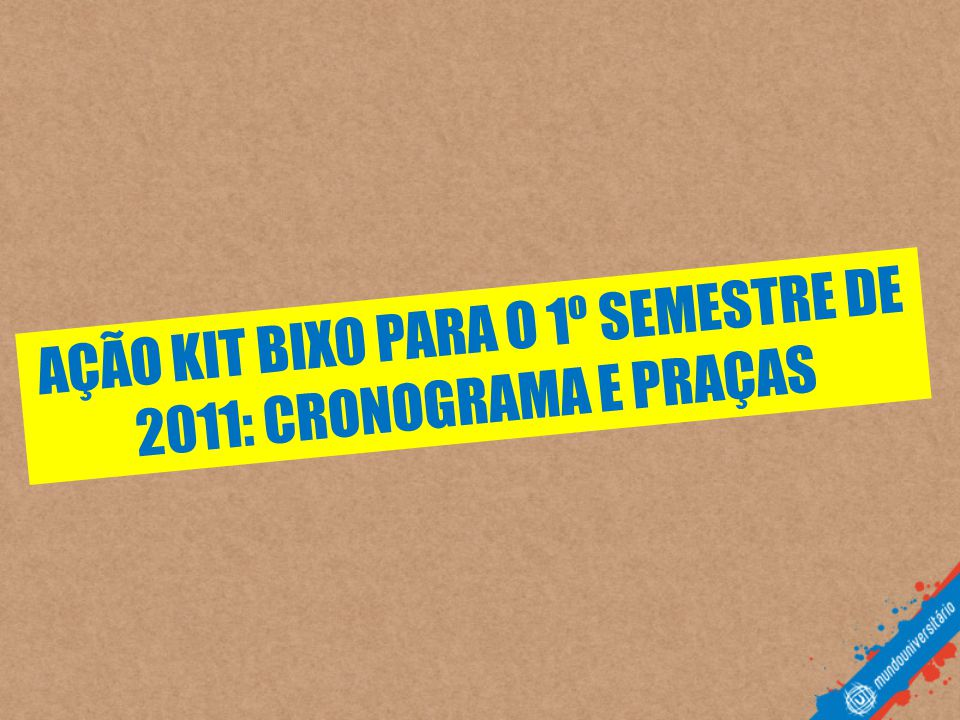AÇÃO KIT BIXO PARA O 1º SEMESTRE DE 2011: CRONOGRAMA E PRAÇAS