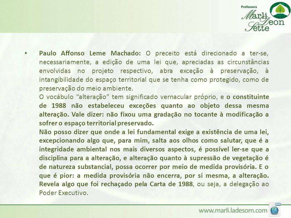 Paulo Affonso Leme Machado: O preceito está direcionado a ter-se, necessariamente, a edição de uma lei que, apreciadas as circunstâncias envolvidas no projeto respectivo, abra exceção à preservação, à intangibilidade do espaço territorial que se tenha como protegido, como de preservação do meio ambiente.
