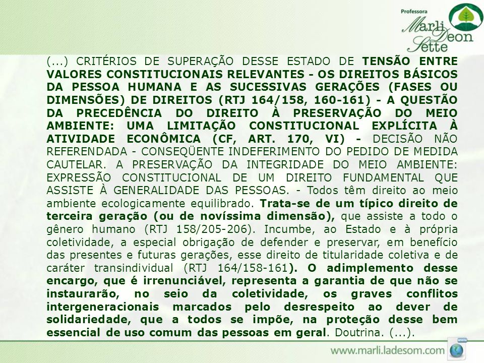 (...) CRITÉRIOS DE SUPERAÇÃO DESSE ESTADO DE TENSÃO ENTRE VALORES CONSTITUCIONAIS RELEVANTES - OS DIREITOS BÁSICOS DA PESSOA HUMANA E AS SUCESSIVAS GERAÇÕES (FASES OU DIMENSÕES) DE DIREITOS (RTJ 164/158, 160-161) - A QUESTÃO DA PRECEDÊNCIA DO DIREITO À PRESERVAÇÃO DO MEIO AMBIENTE: UMA LIMITAÇÃO CONSTITUCIONAL EXPLÍCITA À ATIVIDADE ECONÔMICA (CF, ART.
