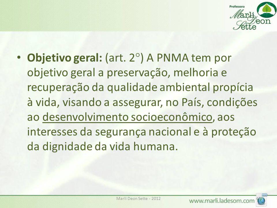 Objetivo geral: (art. 2°) A PNMA tem por objetivo geral a preservação, melhoria e recuperação da qualidade ambiental propícia à vida, visando a assegurar, no País, condições ao desenvolvimento socioeconômico, aos interesses da segurança nacional e à proteção da dignidade da vida humana.