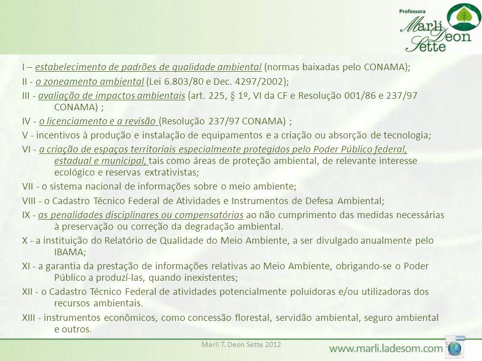 I – estabelecimento de padrões de qualidade ambiental (normas baixadas pelo CONAMA); II - o zoneamento ambiental (Lei 6.803/80 e Dec. 4297/2002); III - avaliação de impactos ambientais (art. 225, § 1º, VI da CF e Resolução 001/86 e 237/97 CONAMA) ; IV - o licenciamento e a revisão (Resolução 237/97 CONAMA) ; V - incentivos à produção e instalação de equipamentos e a criação ou absorção de tecnologia; VI - a criação de espaços territoriais especialmente protegidos pelo Poder Público federal, estadual e municipal, tais como áreas de proteção ambiental, de relevante interesse ecológico e reservas extrativistas; VII - o sistema nacional de informações sobre o meio ambiente; VIII - o Cadastro Técnico Federal de Atividades e Instrumentos de Defesa Ambiental; IX - as penalidades disciplinares ou compensatórias ao não cumprimento das medidas necessárias à preservação ou correção da degradação ambiental. X - a instituição do Relatório de Qualidade do Meio Ambiente, a ser divulgado anualmente pelo IBAMA; XI - a garantia da prestação de informações relativas ao Meio Ambiente, obrigando-se o Poder Público a produzí-las, quando inexistentes; XII - o Cadastro Técnico Federal de atividades potencialmente poluidoras e/ou utilizadoras dos recursos ambientais. XIII - instrumentos econômicos, como concessão florestal, servidão ambiental, seguro ambiental e outros.