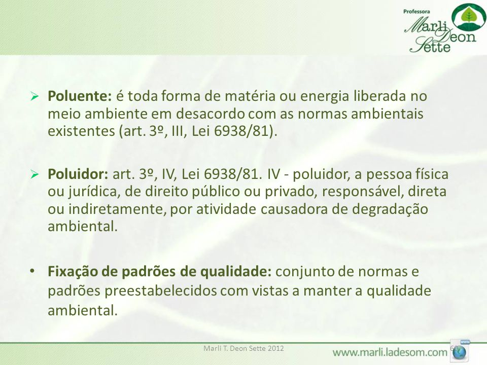 Poluente: é toda forma de matéria ou energia liberada no meio ambiente em desacordo com as normas ambientais existentes (art. 3º, III, Lei 6938/81).