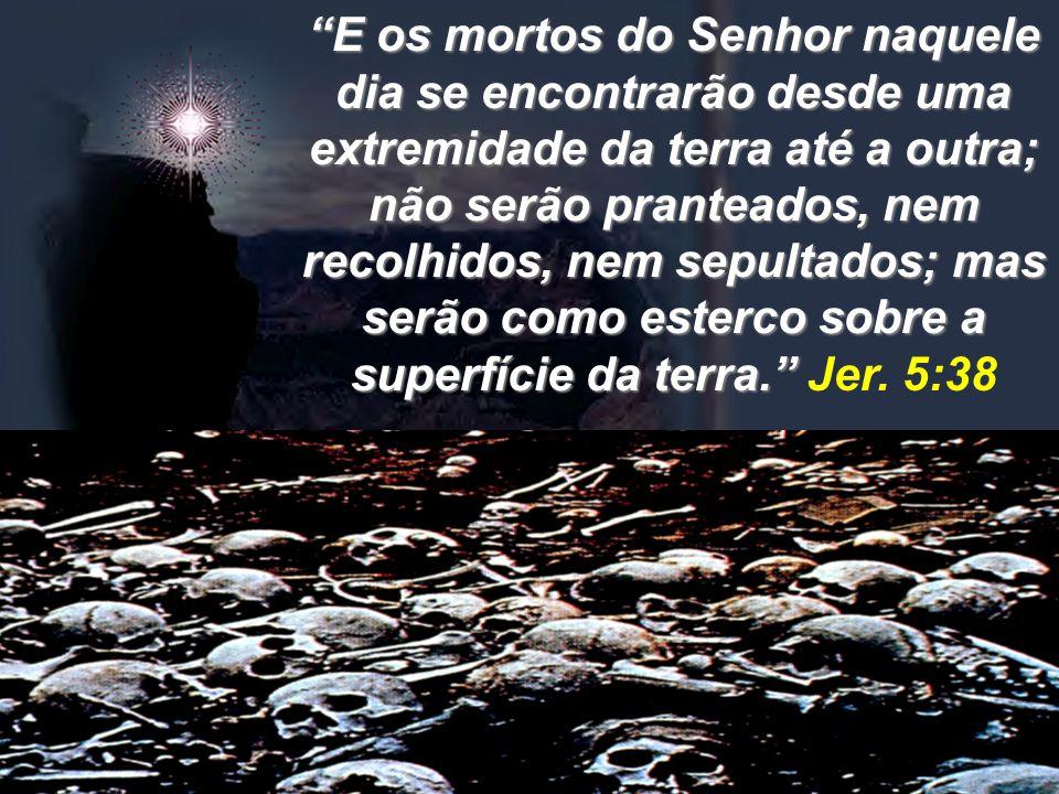 E os mortos do Senhor naquele dia se encontrarão desde uma extremidade da terra até a outra; não serão pranteados, nem recolhidos, nem sepultados; mas serão como esterco sobre a superfície da terra. Jer.