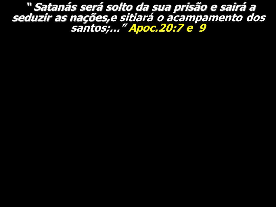 Satanás será solto da sua prisão e sairá a seduzir as nações,e sitiará o acampamento dos santos;... Apoc.20:7 e 9