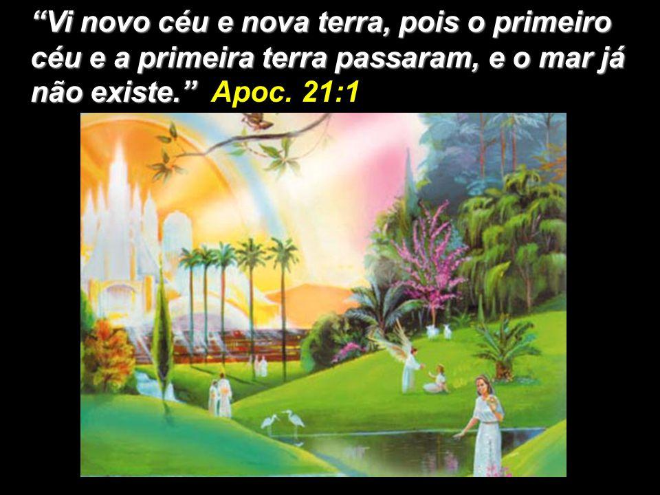 Vi novo céu e nova terra, pois o primeiro céu e a primeira terra passaram, e o mar já não existe. Apoc.
