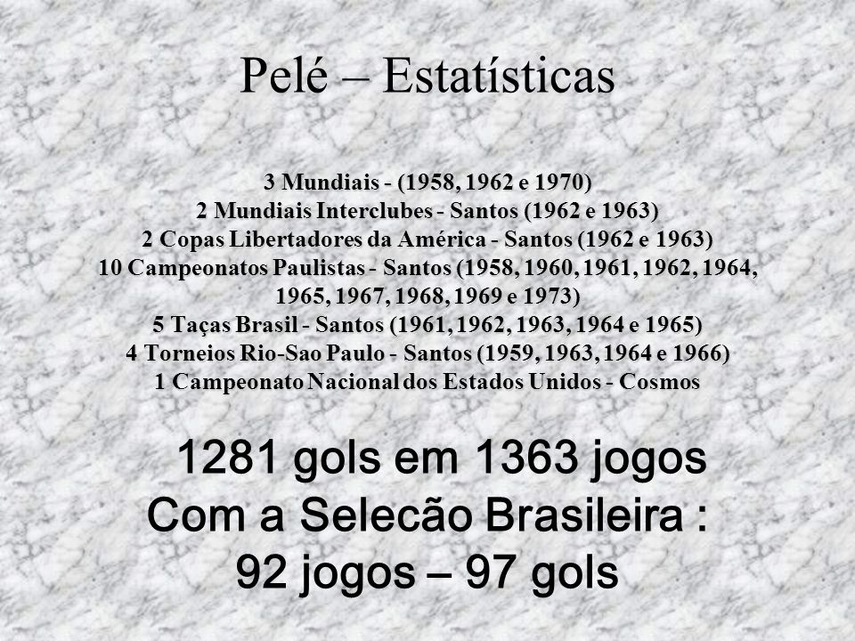 Pelé – Estatísticas 3 Mundiais - (1958, 1962 e 1970) 2 Mundiais Interclubes - Santos (1962 e 1963) 2 Copas Libertadores da América - Santos (1962 e 1963) 10 Campeonatos Paulistas - Santos (1958, 1960, 1961, 1962, 1964, 1965, 1967, 1968, 1969 e 1973) 5 Taças Brasil - Santos (1961, 1962, 1963, 1964 e 1965) 4 Torneios Rio-Sao Paulo - Santos (1959, 1963, 1964 e 1966) 1 Campeonato Nacional dos Estados Unidos - Cosmos 1281 gols em 1363 jogos Com a Selecão Brasileira : 92 jogos – 97 gols