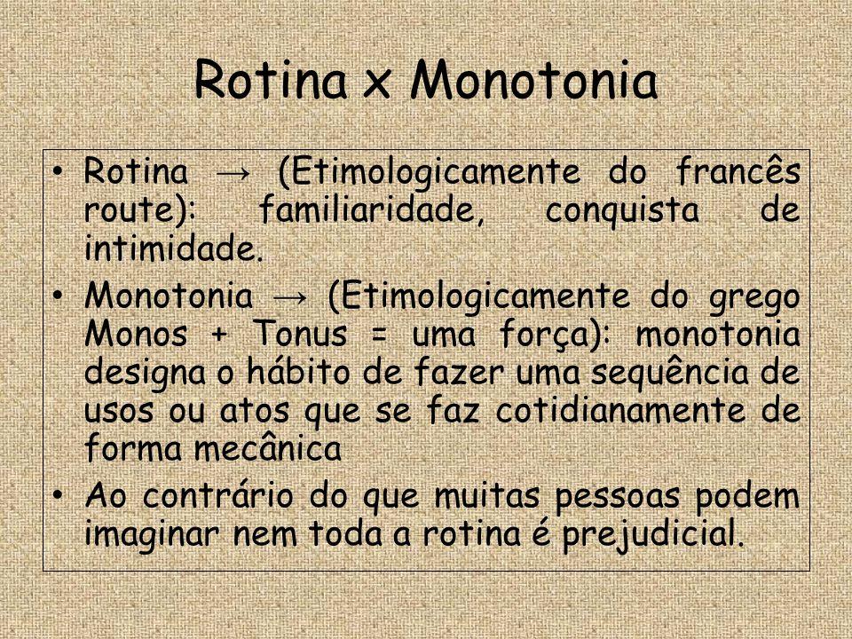 Rotina x Monotonia Rotina → (Etimologicamente do francês route): familiaridade, conquista de intimidade.