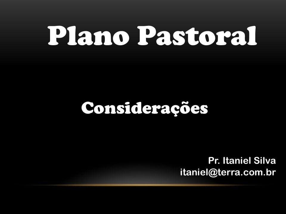 Plano Pastoral Considerações Pr. Itaniel Silva itaniel@terra.com.br