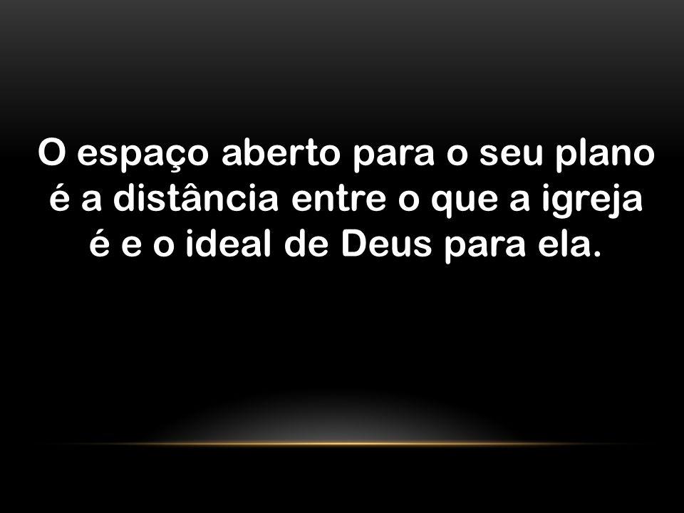 O espaço aberto para o seu plano é a distância entre o que a igreja é e o ideal de Deus para ela.