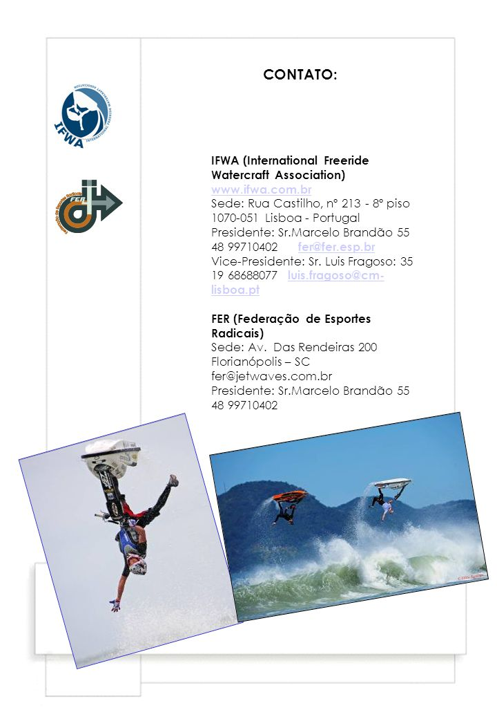 CONTATO: IFWA (International Freeride Watercraft Association) www.ifwa.com.br. Sede: Rua Castilho, nº 213 - 8º piso 1070-051 Lisboa - Portugal.
