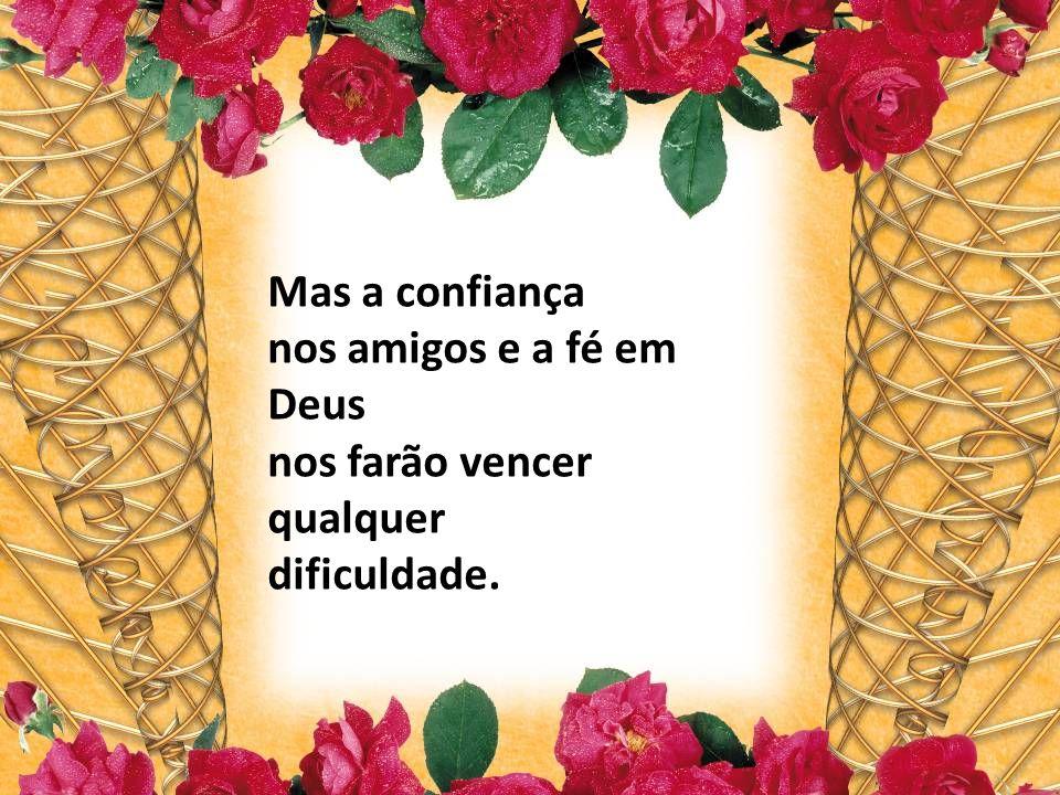 Mas a confiança nos amigos e a fé em Deus nos farão vencer qualquer dificuldade.