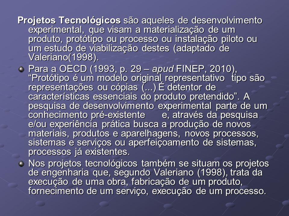 Projetos Tecnológicos são aqueles de desenvolvimento experimental, que visam a materialização de um produto, protótipo ou processo ou instalação piloto ou um estudo de viabilização destes (adaptado de Valeriano(1998).