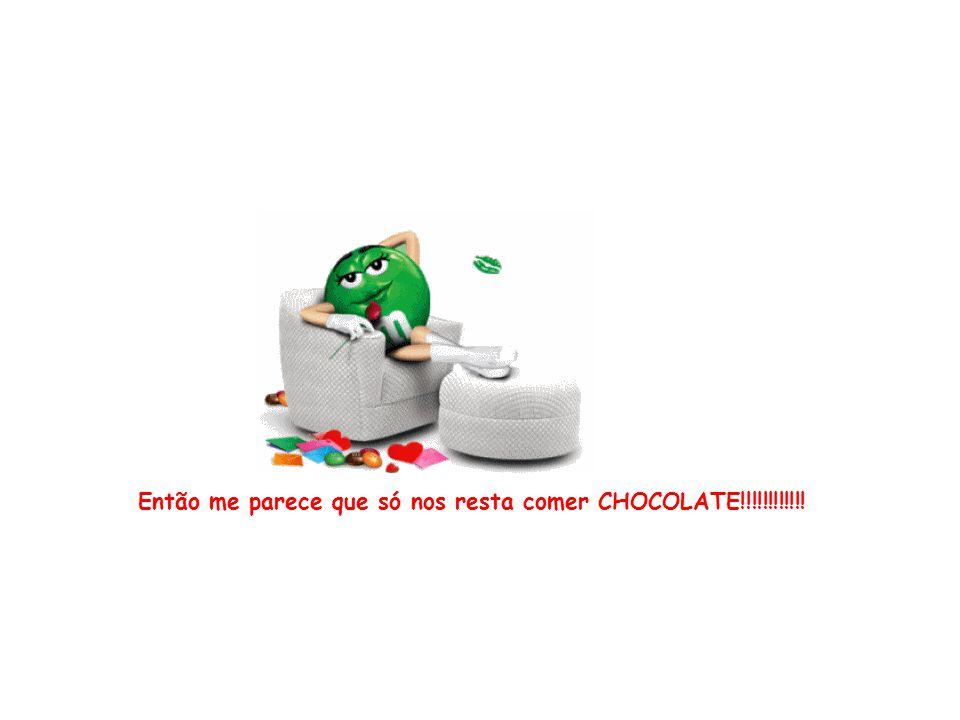 Então me parece que só nos resta comer CHOCOLATE!!!!!!!!!!!!