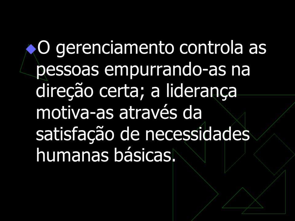 O gerenciamento controla as pessoas empurrando-as na direção certa; a liderança motiva-as através da satisfação de necessidades humanas básicas.