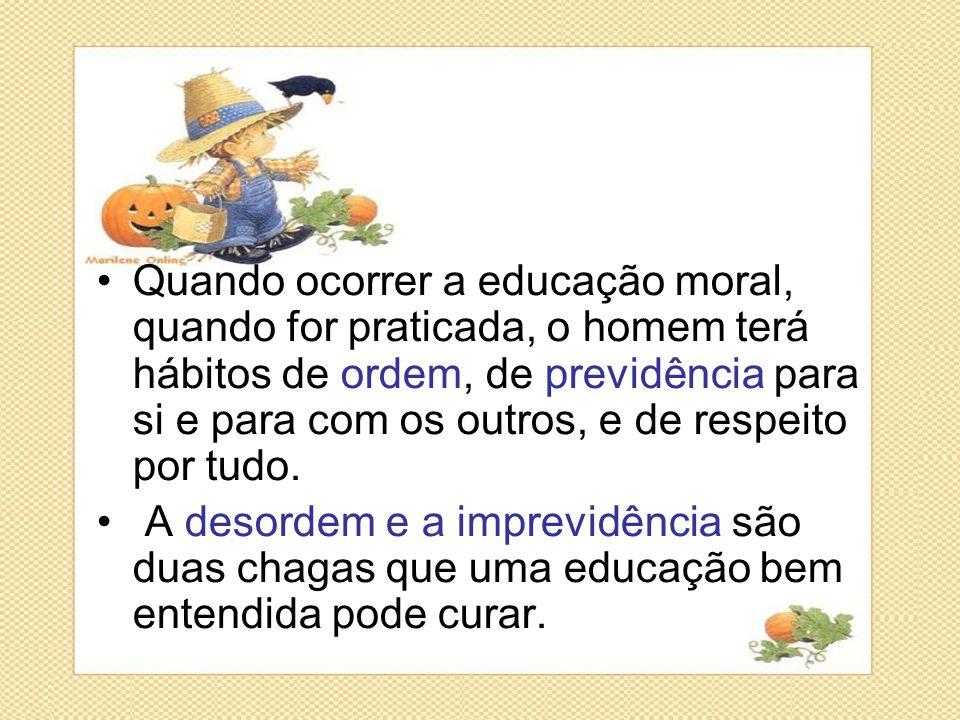 Quando ocorrer a educação moral, quando for praticada, o homem terá hábitos de ordem, de previdência para si e para com os outros, e de respeito por tudo.
