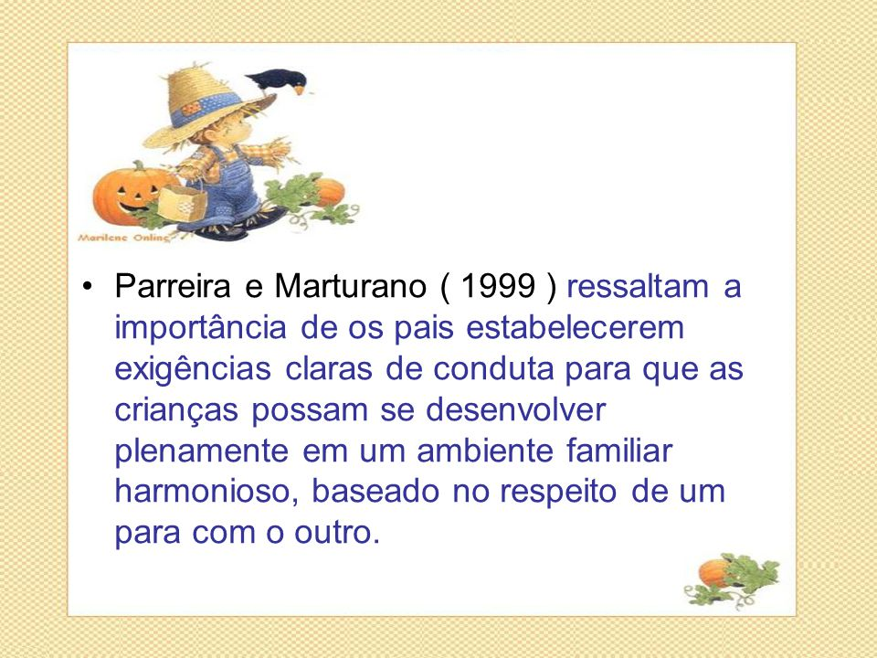 Parreira e Marturano ( 1999 ) ressaltam a importância de os pais estabelecerem exigências claras de conduta para que as crianças possam se desenvolver plenamente em um ambiente familiar harmonioso, baseado no respeito de um para com o outro.
