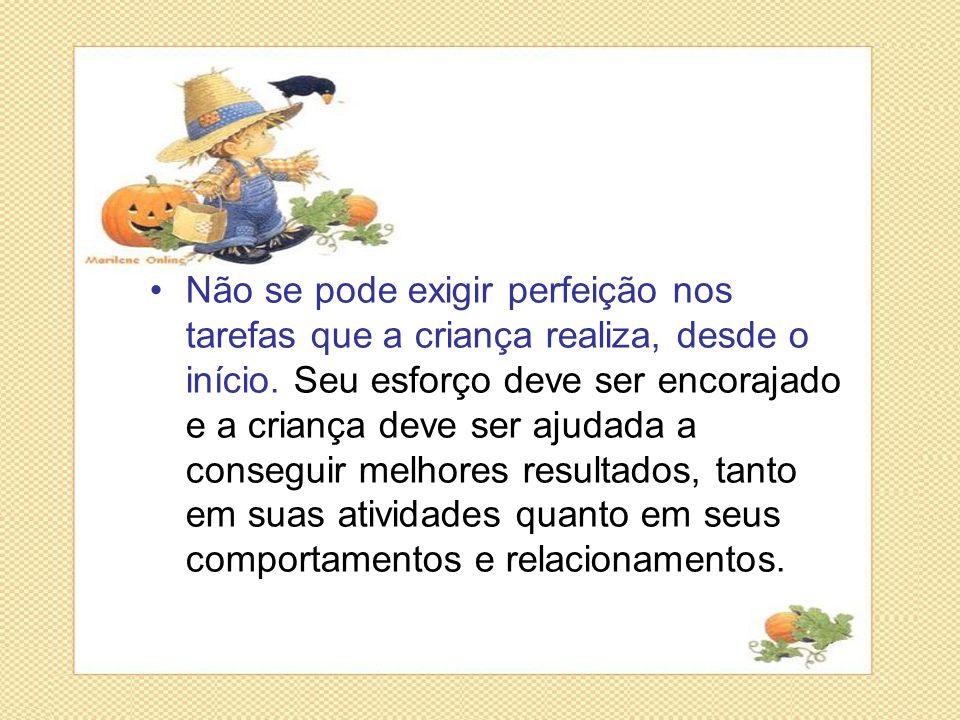 Não se pode exigir perfeição nos tarefas que a criança realiza, desde o início.