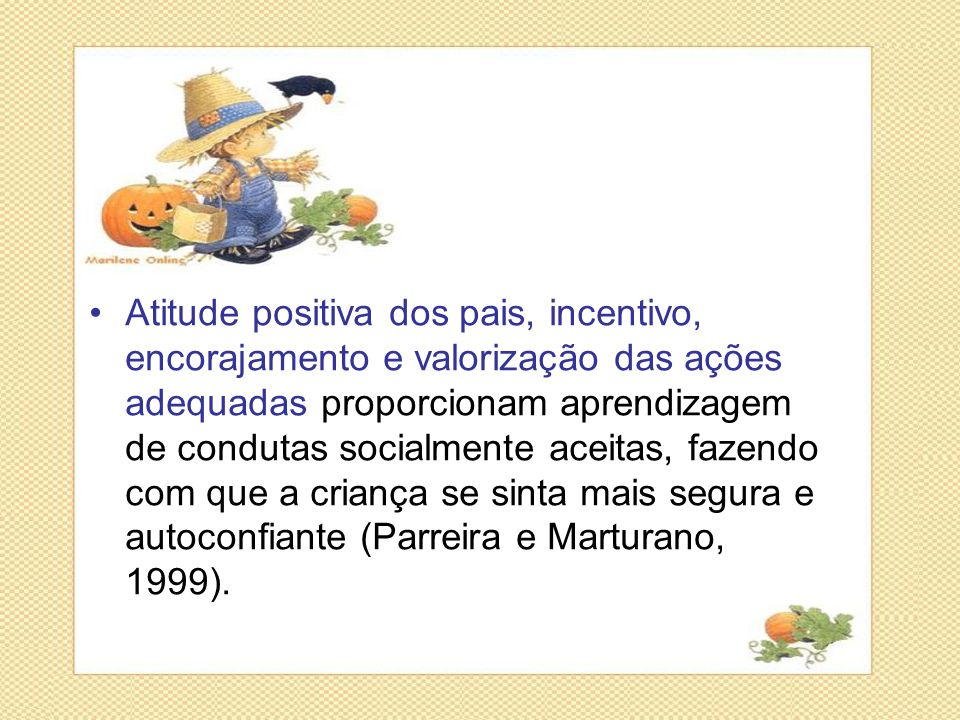 Atitude positiva dos pais, incentivo, encorajamento e valorização das ações adequadas proporcionam aprendizagem de condutas socialmente aceitas, fazendo com que a criança se sinta mais segura e autoconfiante (Parreira e Marturano, 1999).
