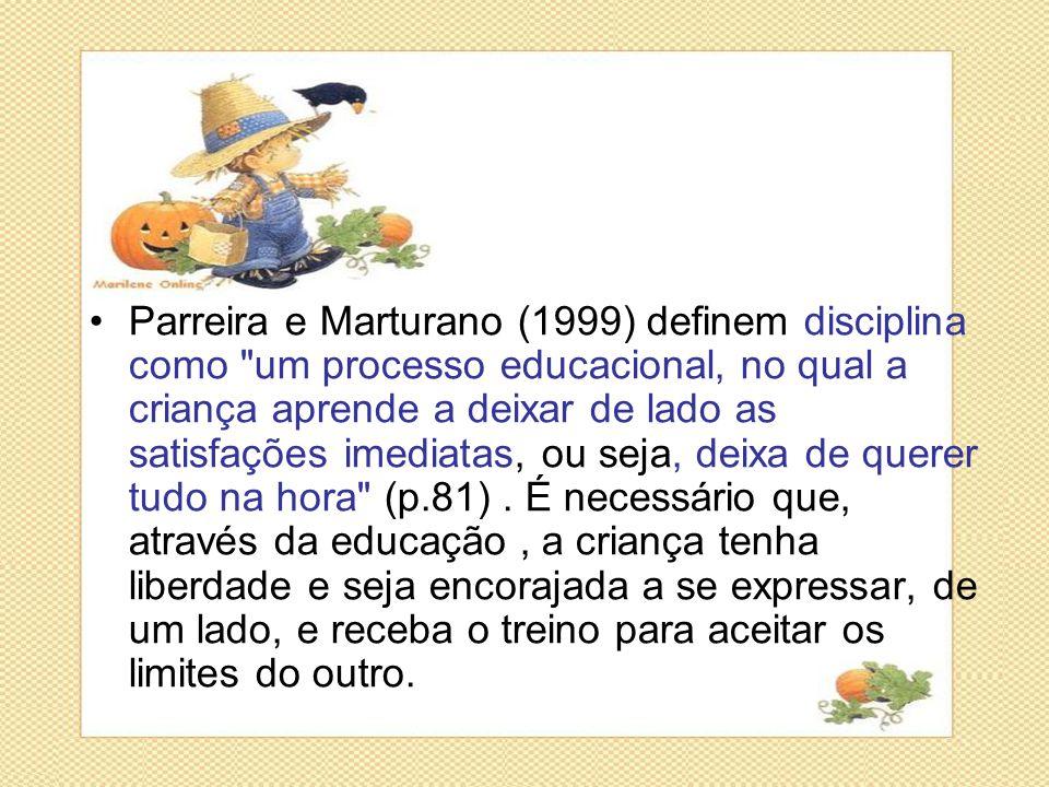 Parreira e Marturano (1999) definem disciplina como um processo educacional, no qual a criança aprende a deixar de lado as satisfações imediatas, ou seja, deixa de querer tudo na hora (p.81) .