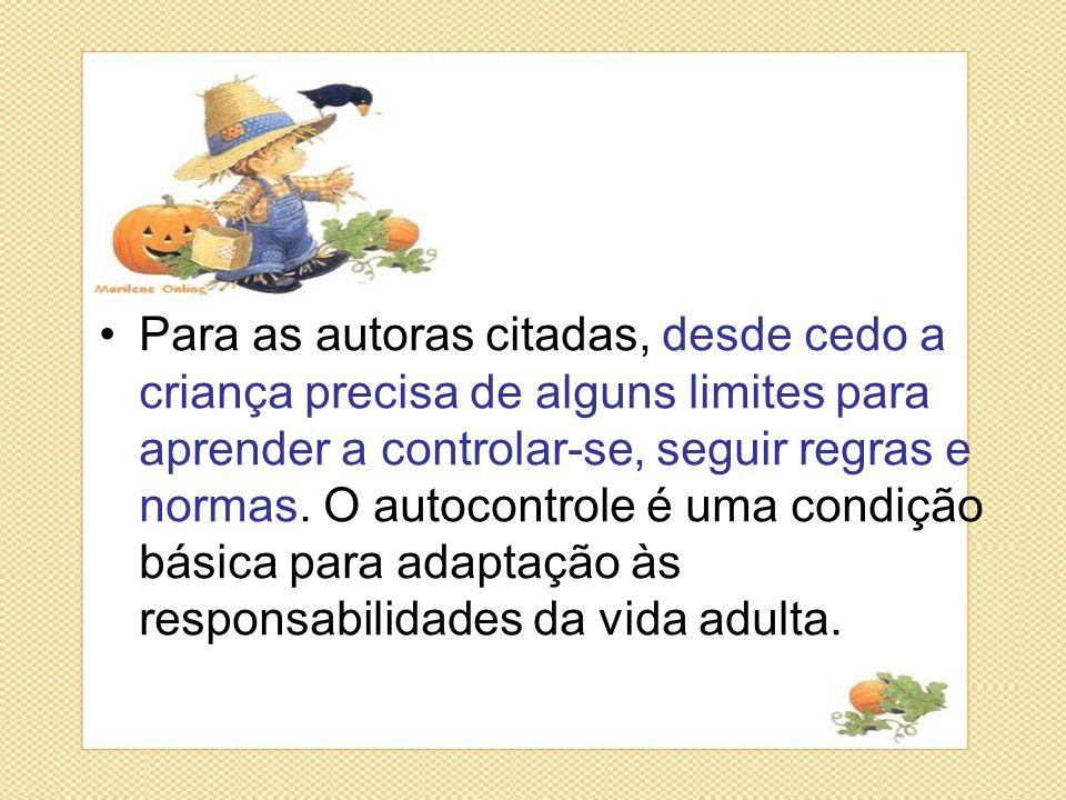 Para as autoras citadas, desde cedo a criança precisa de alguns limites para aprender a controlar-se, seguir regras e normas.