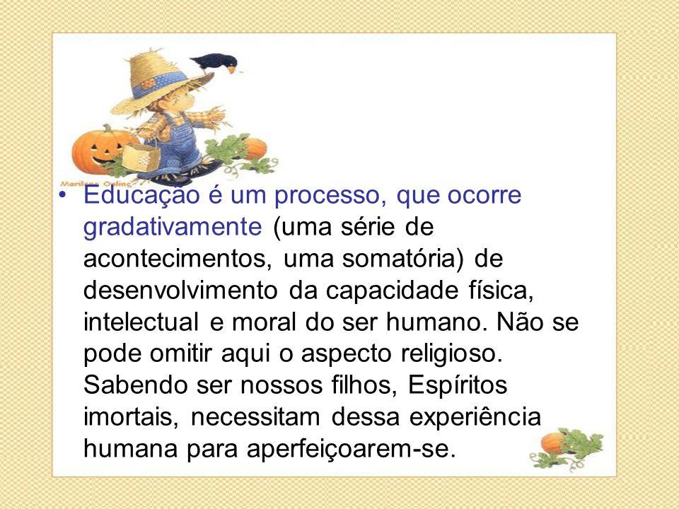 Educação é um processo, que ocorre gradativamente (uma série de acontecimentos, uma somatória) de desenvolvimento da capacidade física, intelectual e moral do ser humano.