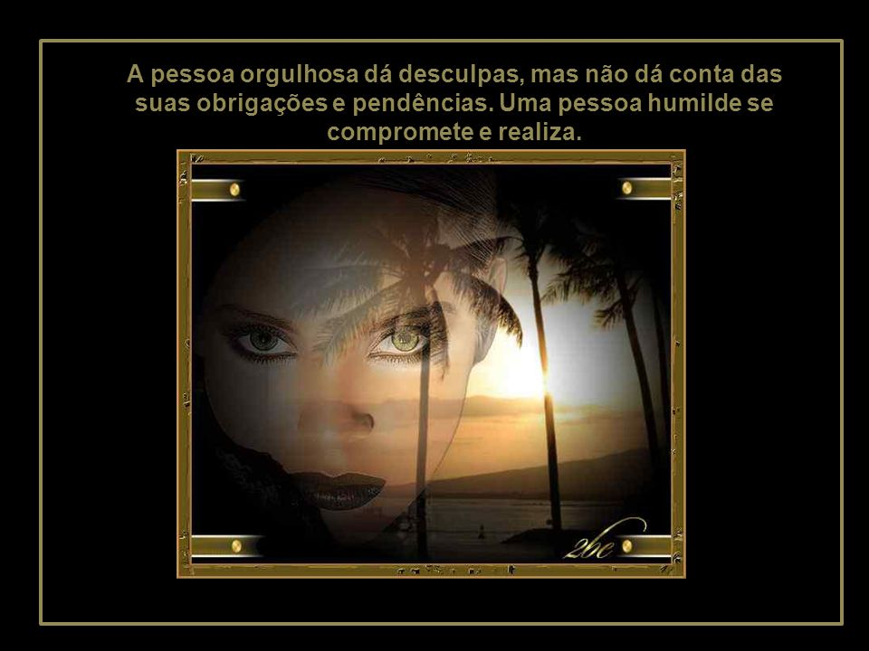 A pessoa orgulhosa dá desculpas, mas não dá conta das suas obrigações e pendências.