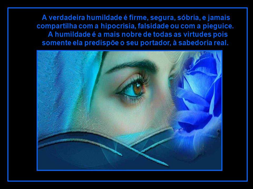 A verdadeira humildade é firme, segura, sóbria, e jamais compartilha com a hipocrisia, falsidade ou com a pieguice.