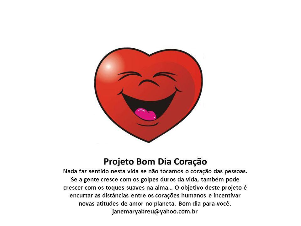 Projeto Bom Dia Coração Nada faz sentido nesta vida se não tocamos o coração das pessoas.