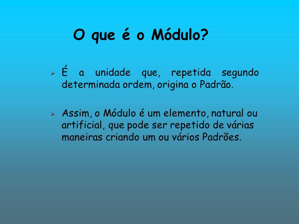 O que é o Módulo É a unidade que, repetida segundo determinada ordem, origina o Padrão.