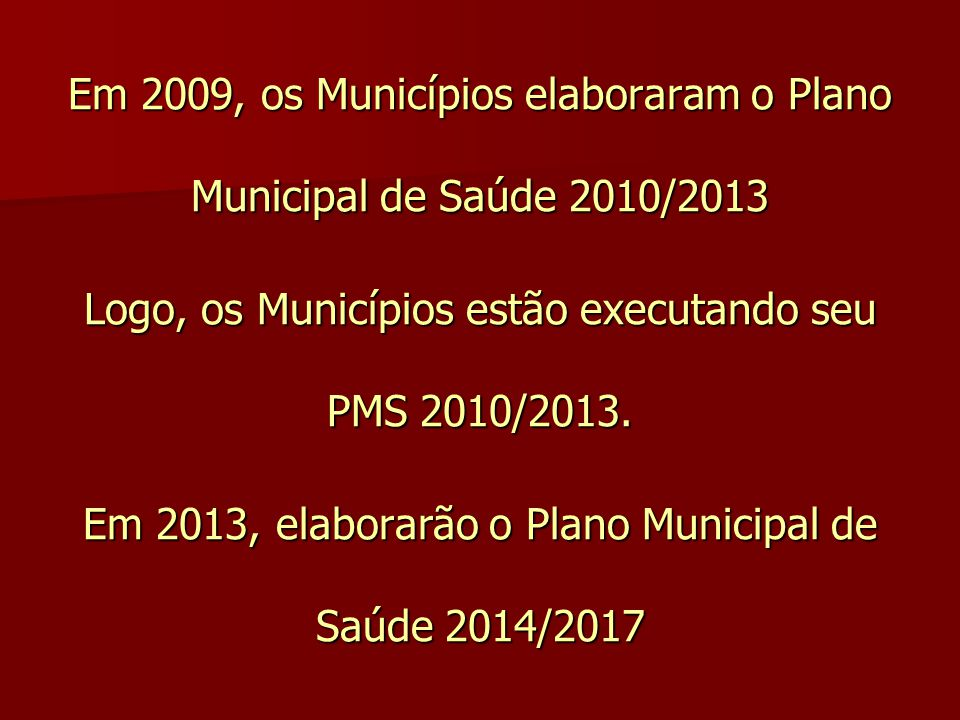 Em 2009, os Municípios elaboraram o Plano Municipal de Saúde 2010/2013