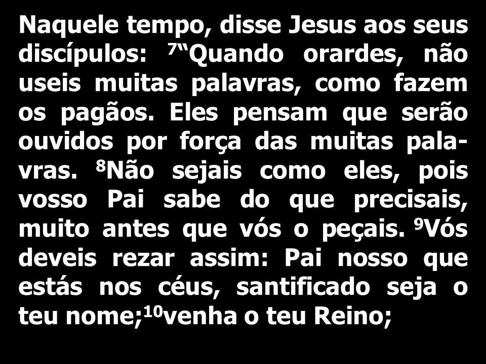 Naquele tempo, disse Jesus aos seus discípulos: 7 Quando orardes, não useis muitas palavras, como fazem os pagãos.