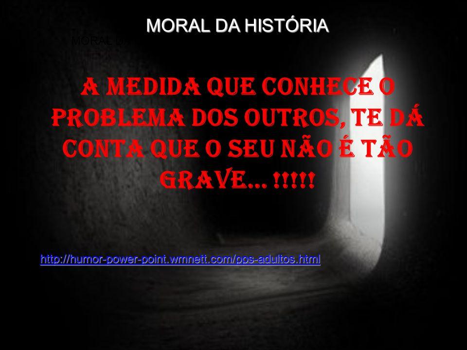 MORAL DA HISTÓRIA MORAL DA HISTÓRIA. A medida que conhece o problema dos outros, te dá conta que o seu não é tão grave... !!!!!