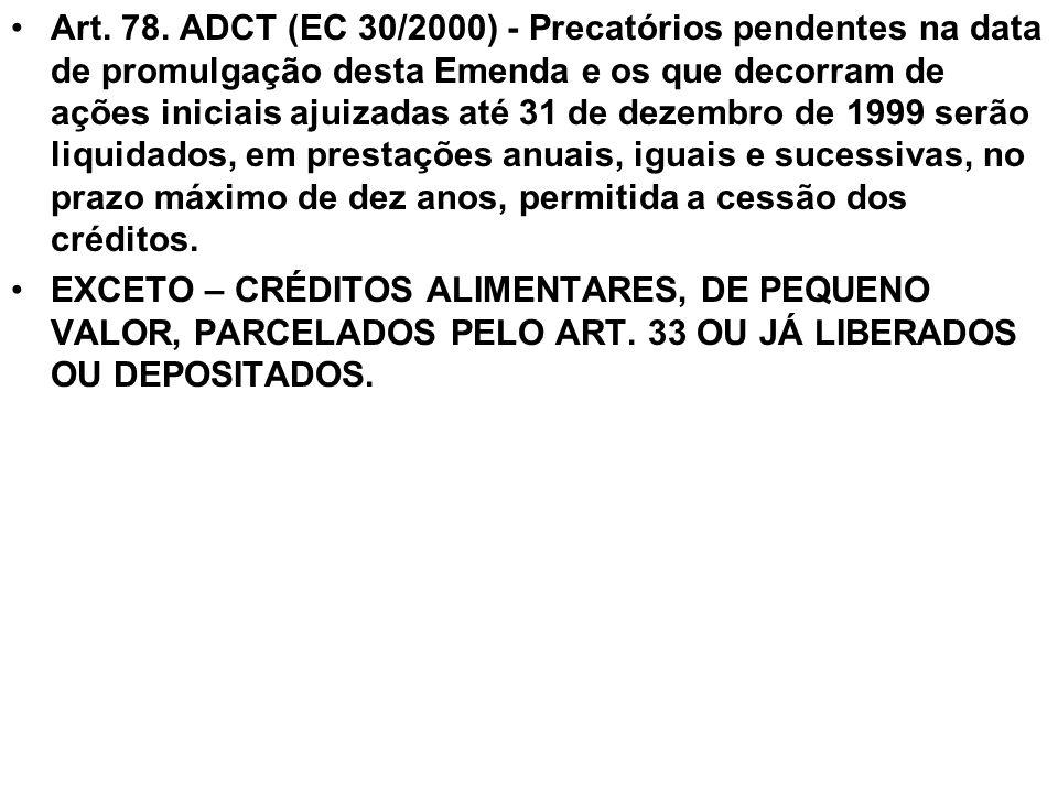 Art. 78. ADCT (EC 30/2000) - Precatórios pendentes na data de promulgação desta Emenda e os que decorram de ações iniciais ajuizadas até 31 de dezembro de 1999 serão liquidados, em prestações anuais, iguais e sucessivas, no prazo máximo de dez anos, permitida a cessão dos créditos.