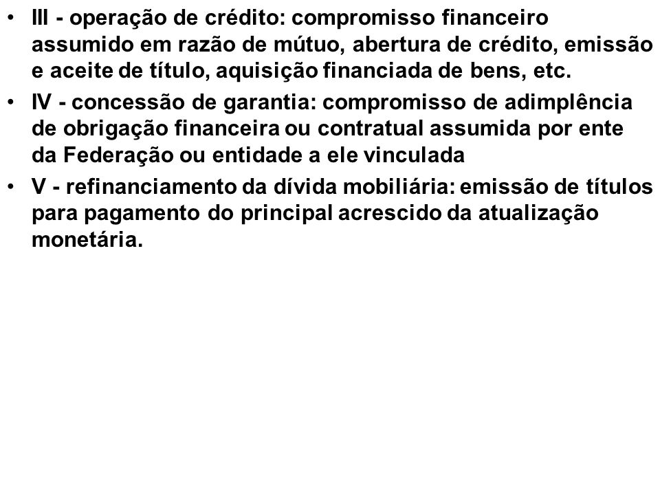 III - operação de crédito: compromisso financeiro assumido em razão de mútuo, abertura de crédito, emissão e aceite de título, aquisição financiada de bens, etc.