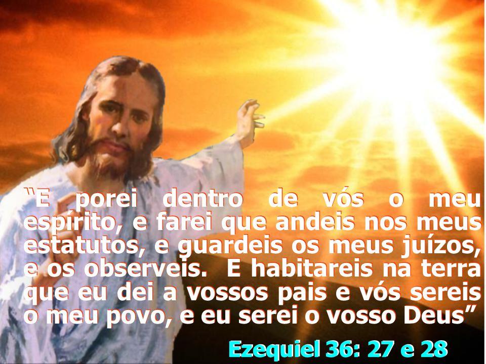 E porei dentro de vós o meu espírito, e farei que andeis nos meus estatutos, e guardeis os meus juízos, e os observeis. E habitareis na terra que eu dei a vossos pais e vós sereis o meu povo, e eu serei o vosso Deus