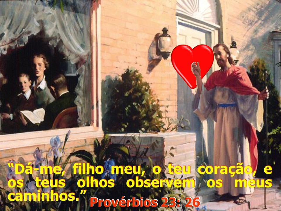 Dá-me, filho meu, o teu coração, e os teus olhos observem os meus caminhos.