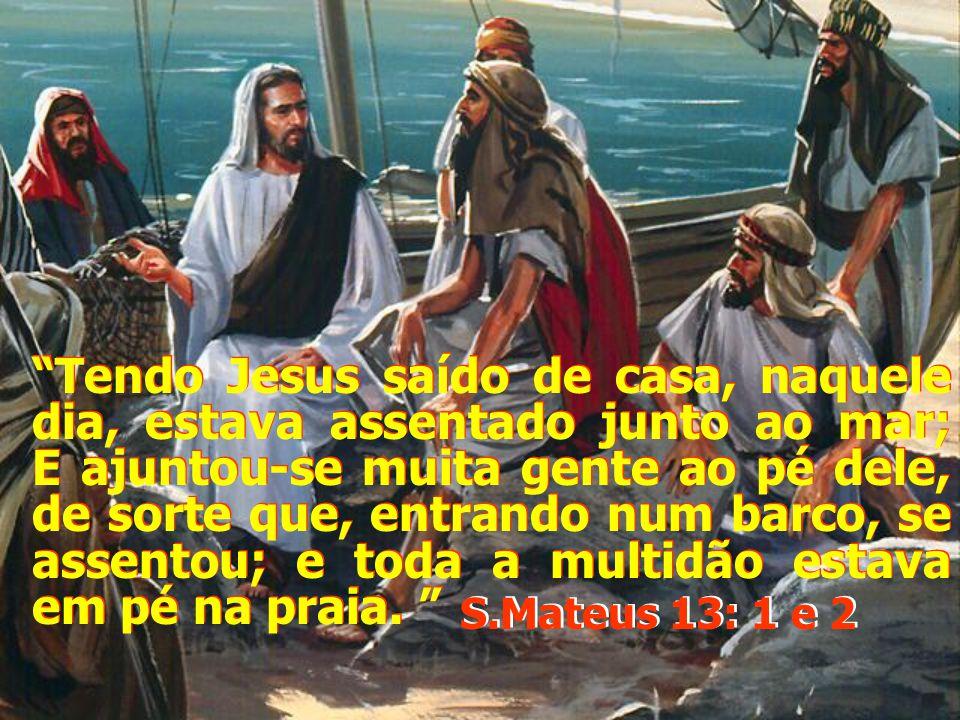 Tendo Jesus saído de casa, naquele dia, estava assentado junto ao mar; E ajuntou-se muita gente ao pé dele, de sorte que, entrando num barco, se assentou; e toda a multidão estava em pé na praia.