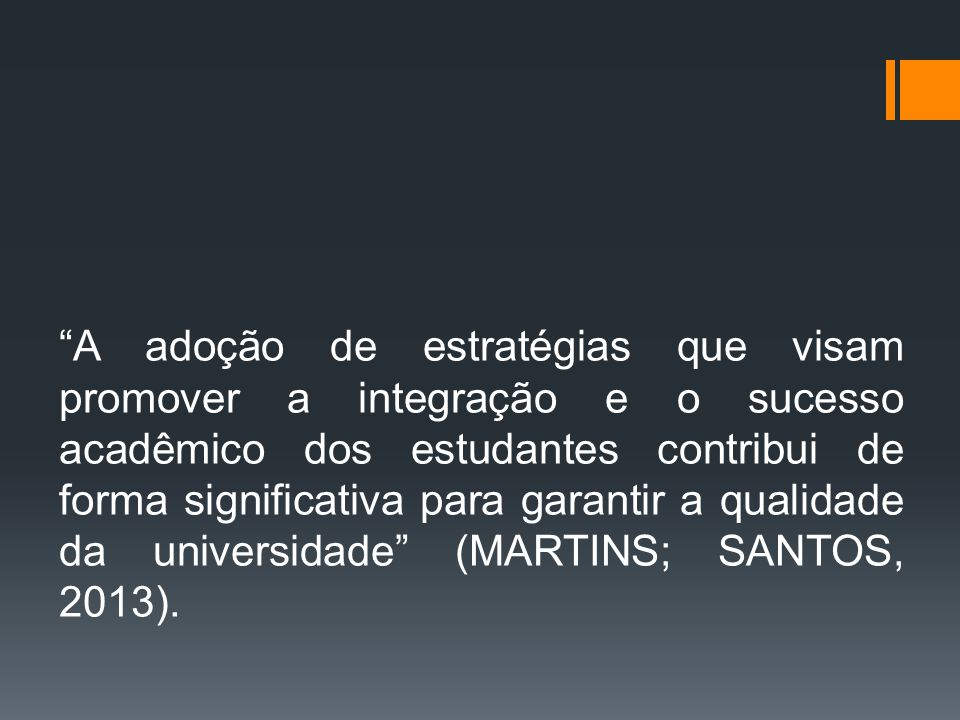 A adoção de estratégias que visam promover a integração e o sucesso acadêmico dos estudantes contribui de forma significativa para garantir a qualidade da universidade (MARTINS; SANTOS, 2013).