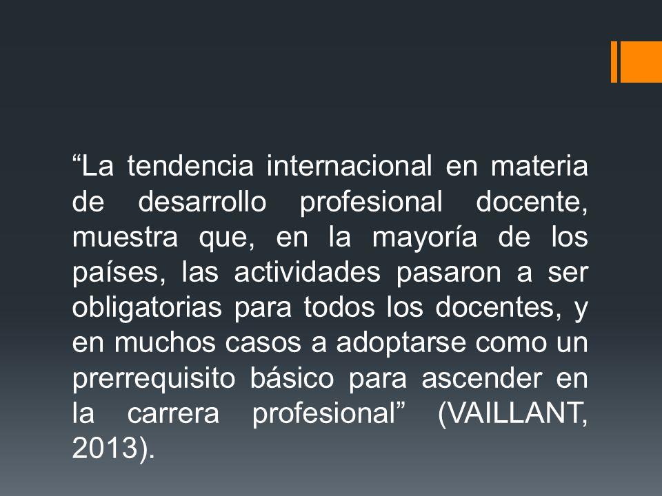 La tendencia internacional en materia de desarrollo profesional docente, muestra que, en la mayoría de los países, las actividades pasaron a ser obligatorias para todos los docentes, y en muchos casos a adoptarse como un prerrequisito básico para ascender en la carrera profesional (VAILLANT, 2013).