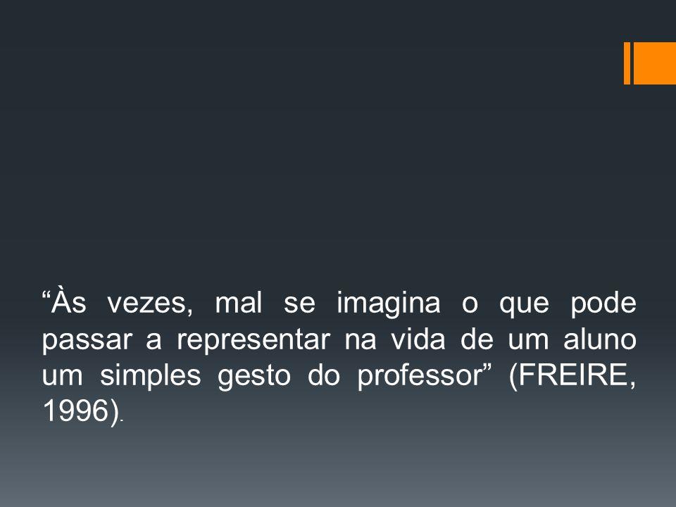 Às vezes, mal se imagina o que pode passar a representar na vida de um aluno um simples gesto do professor (FREIRE, 1996).