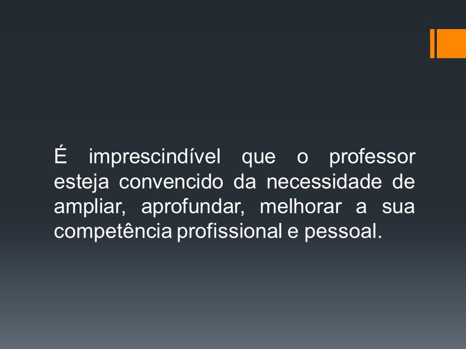 É imprescindível que o professor esteja convencido da necessidade de ampliar, aprofundar, melhorar a sua competência profissional e pessoal.