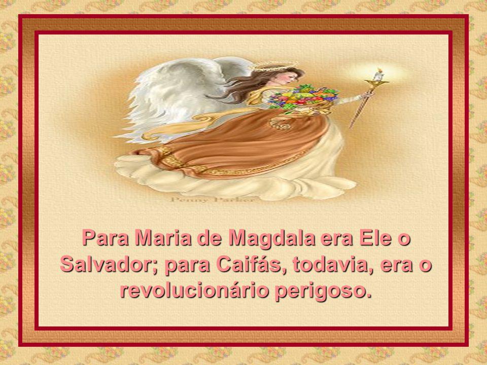 Para Maria de Magdala era Ele o Salvador; para Caifás, todavia, era o revolucionário perigoso.