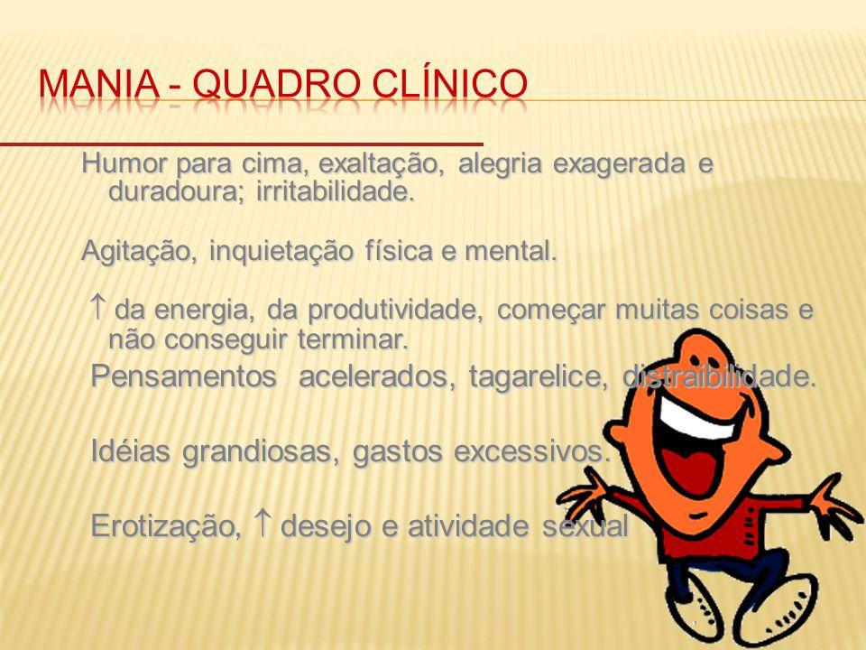 MANIA - quadro clínico Humor para cima, exaltação, alegria exagerada e duradoura; irritabilidade. Agitação, inquietação física e mental.
