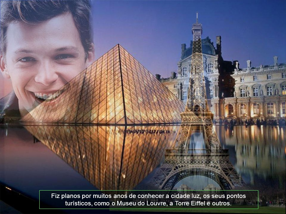 Fiz planos por muitos anos de conhecer a cidade luz, os seus pontos turísticos, como o Museu do Louvre, a Torre Eiffel e outros.