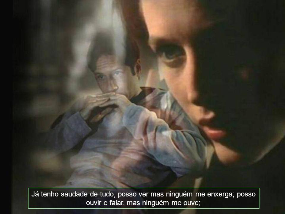 Já tenho saudade de tudo, posso ver mas ninguém me enxerga; posso ouvir e falar, mas ninguém me ouve;