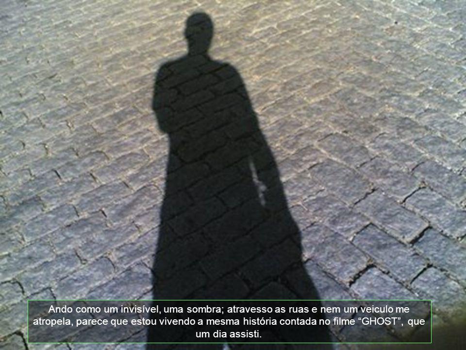Ando como um invisível, uma sombra; atravesso as ruas e nem um veiculo me atropela, parece que estou vivendo a mesma história contada no filme GHOST , que um dia assisti.
