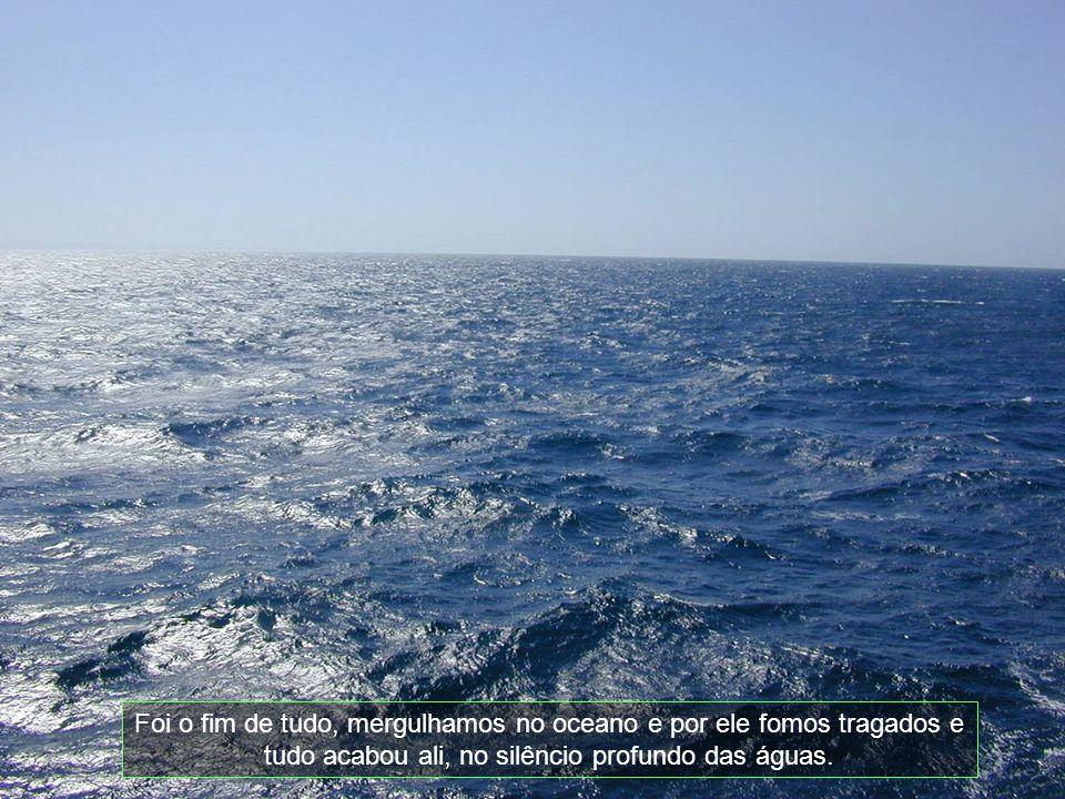 Foi o fim de tudo, mergulhamos no oceano e por ele fomos tragados e tudo acabou ali, no silêncio profundo das águas.