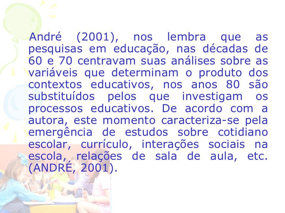 André (2001), nos lembra que as pesquisas em educação, nas décadas de 60 e 70 centravam suas análises sobre as variáveis que determinam o produto dos contextos educativos, nos anos 80 são substituídos pelos que investigam os processos educativos.