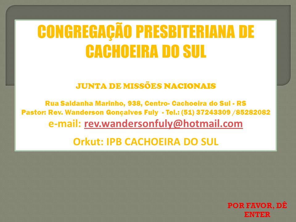 e-mail: rev.wandersonfuly@hotmail.com Orkut: IPB CACHOEIRA DO SUL